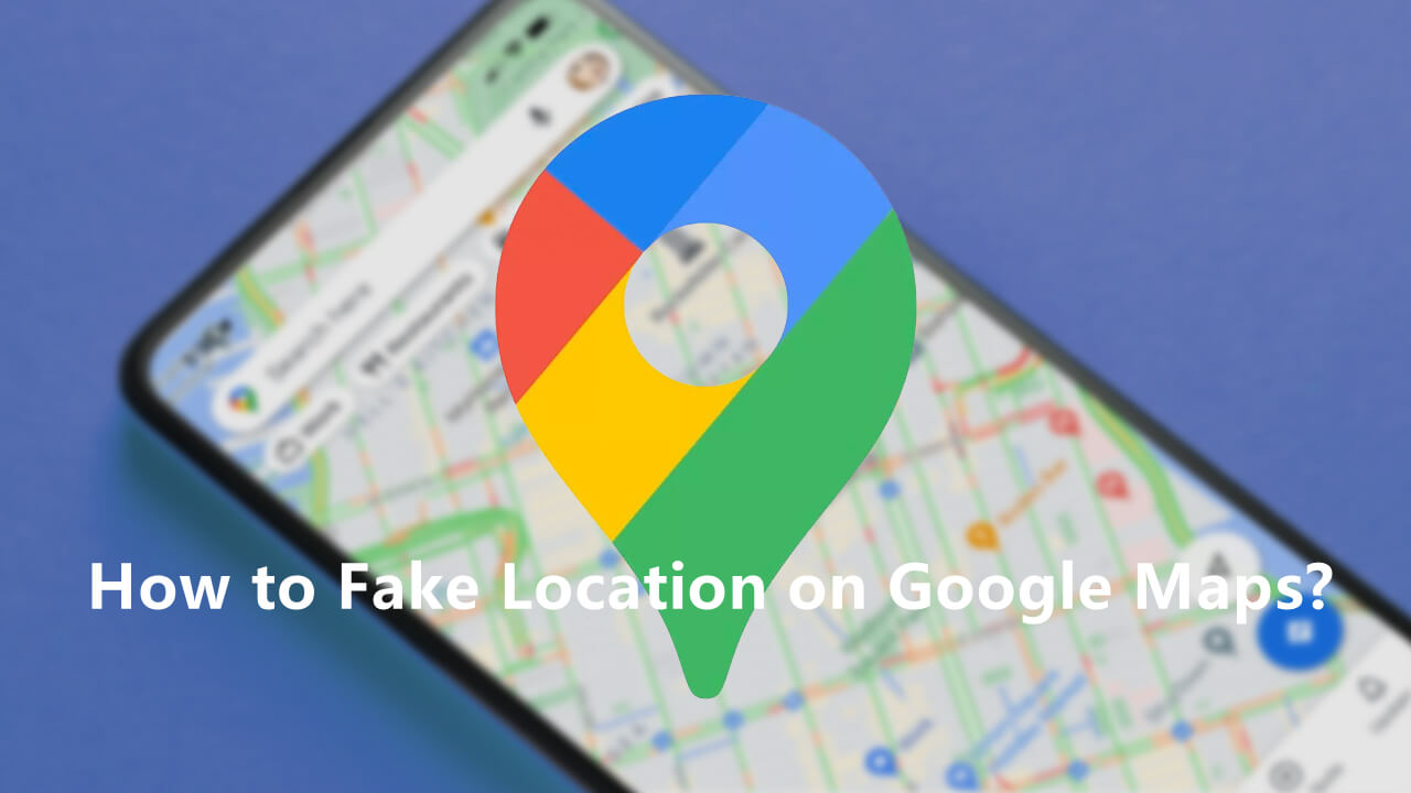 how to fake location on google maps